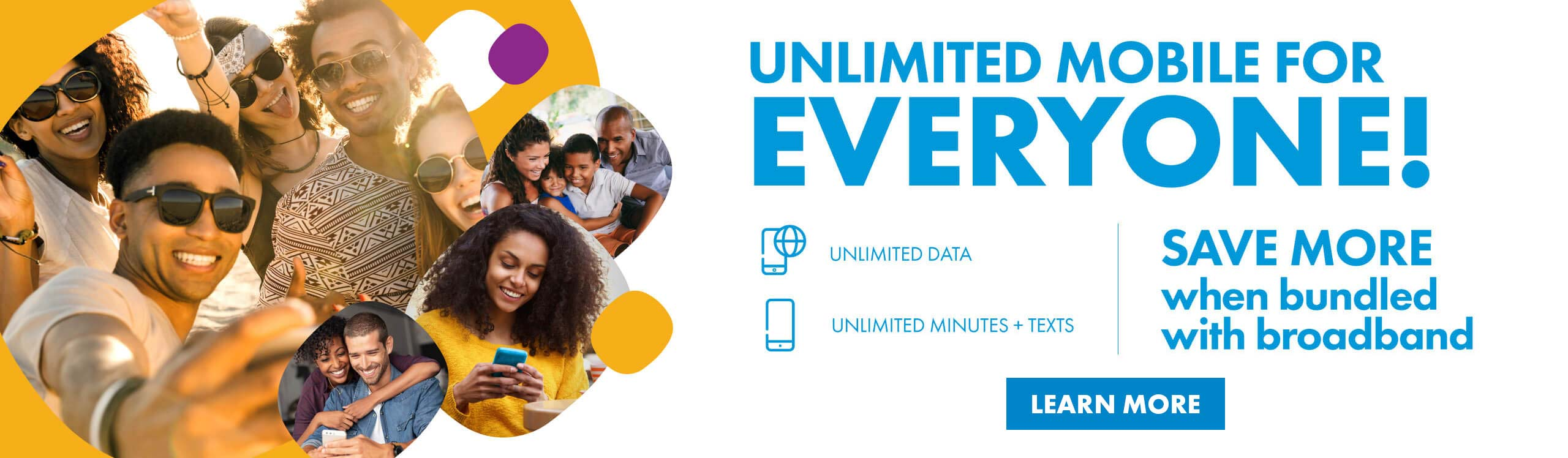 UNLIMITED MOBILE FOR EVERYONE! SAVE MORE when bundled with broadband